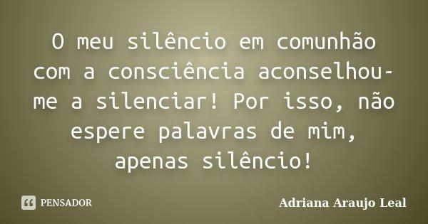 O meu silêncio em comunhão com a consciência aconselhou-me a silenciar! Por isso, não espere palavras de mim, apenas silêncio!... Frase de Adriana Araujo Leal.