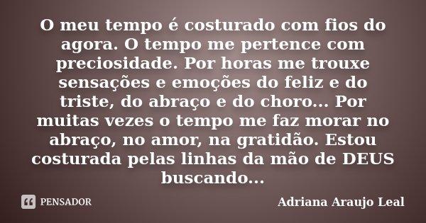 O meu tempo é costurado com fios do agora. O tempo me pertence com preciosidade. Por horas me trouxe sensações e emoções do feliz e do triste, do abraço e do ch... Frase de Adriana Araujo leal.