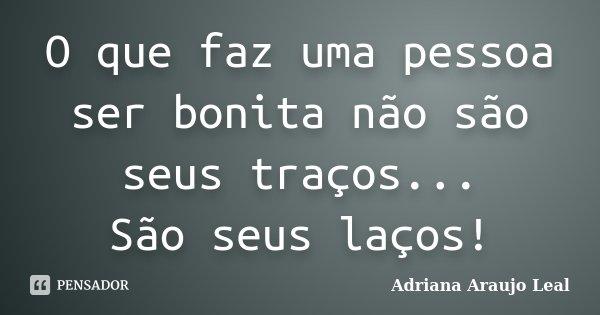 O que faz uma pessoa ser bonita não são seus traços... São seus laços!... Frase de Adriana Araujo leal.