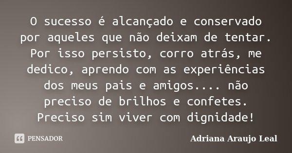 O sucesso é alcançado e conservado por aqueles que não deixam de tentar. Por isso persisto, corro atrás, me dedico, aprendo com as experiências dos meus pais e ... Frase de Adriana Araujo Leal.