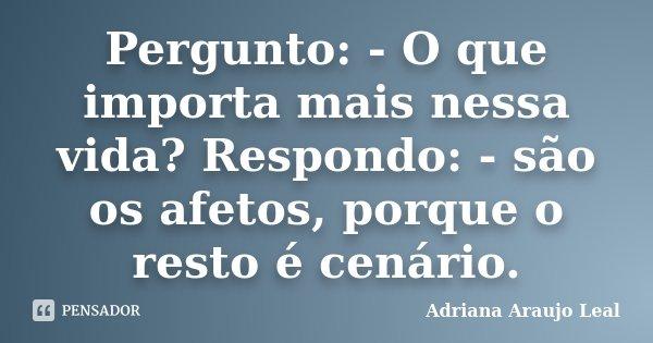 Pergunto: - O que importa mais nessa vida? Respondo: - são os afetos, porque o resto é cenário.... Frase de Adriana Araujo Leal.