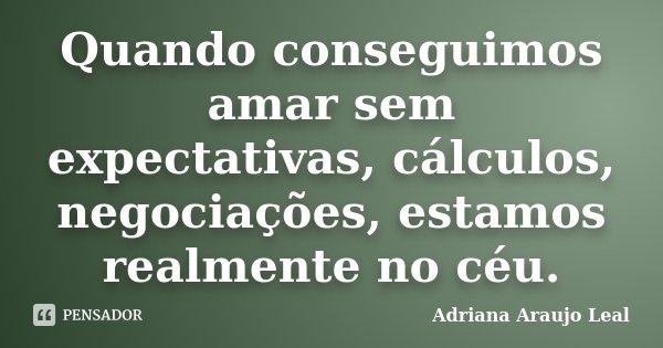 Quando conseguimos amar sem expectativas, cálculos, negociações, estamos realmente no céu.... Frase de Adriana Araujo Leal.