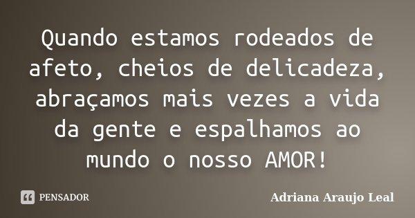 Quando estamos rodeados de afeto, cheios de delicadeza, abraçamos mais vezes a vida da gente e espalhamos ao mundo o nosso AMOR!... Frase de Adriana Araujo Leal.