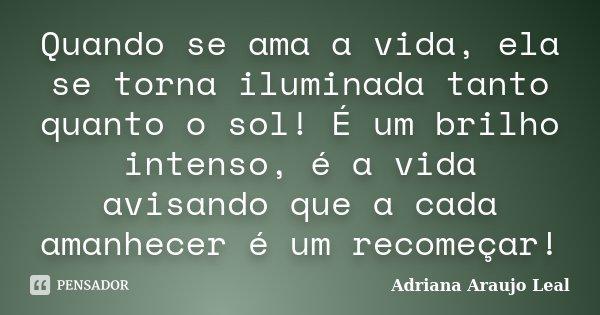 Quando se ama a vida, ela se torna iluminada tanto quanto o sol! É um brilho intenso, é a vida avisando que a cada amanhecer é um recomeçar!... Frase de Adriana Araujo leal.