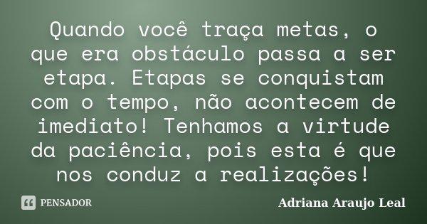 Quando você traça metas, o que era obstáculo passa a ser etapa. Etapas se conquistam com o tempo, não acontecem de imediato! Tenhamos a virtude da paciência, po... Frase de Adriana Araujo Leal.