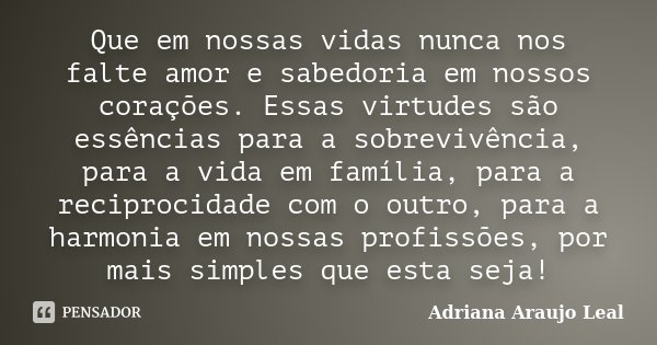 Que em nossas vidas nunca nos falte amor e sabedoria em nossos corações. Essas virtudes são essências para a sobrevivência, para a vida em família, para a recip... Frase de Adriana Araujo Leal.