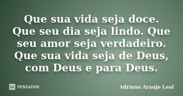 Que sua vida seja doce. Que seu dia seja lindo. Que seu amor seja verdadeiro. Que sua vida seja de Deus, com Deus e para Deus.... Frase de Adriana Araujo leal.