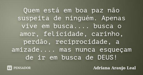 Quem está em boa paz não suspeita de ninguém. Apenas vive em busca.... busca o amor, felicidade, carinho, perdão, reciprocidade, a amizade.... mas nunca esqueça... Frase de Adriana Araujo Leal.