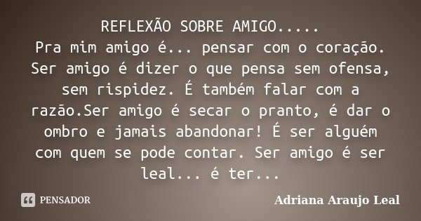 REFLEXÃO SOBRE AMIGO..... Pra Mim Amigo... Adriana Araujo Leal