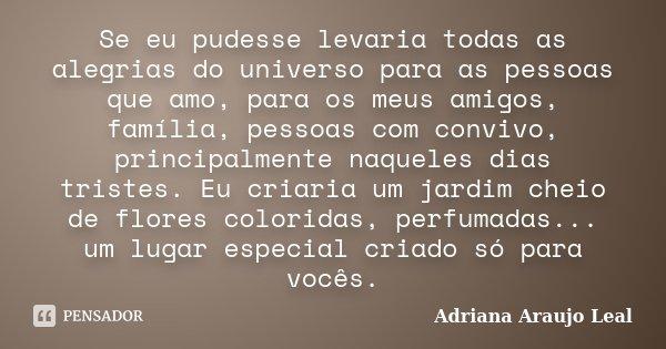 Se eu pudesse levaria todas as alegrias do universo para as pessoas que amo, para os meus amigos, família, pessoas com convivo, principalmente naqueles dias tri... Frase de Adriana Araujo Leal.