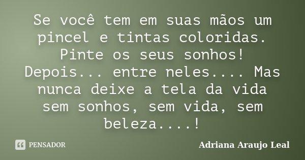 Se você tem em suas mãos um pincel e tintas coloridas. Pinte os seus sonhos! Depois... entre neles.... Mas nunca deixe a tela da vida sem sonhos, sem vida, sem ... Frase de Adriana Araujo Leal.
