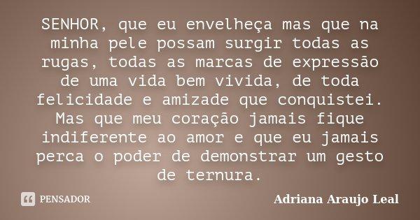 SENHOR, que eu envelheça mas que na minha pele possam surgir todas as rugas, todas as marcas de expressão de uma vida bem vivida, de toda felicidade e amizade q... Frase de Adriana Araujo Leal.