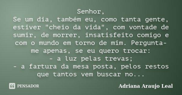 """Senhor, Se um dia, também eu, como tanta gente, estiver """"cheio da vida"""", com vontade de sumir, de morrer, insatisfeito comigo e com o mundo em torno d... Frase de Adriana Araujo Leal."""