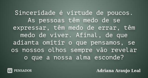 Sinceridade é virtude de poucos. As pessoas têm medo de se expressar, têm medo de errar, têm medo de viver. Afinal, de que adianta omitir o que pensamos, se os ... Frase de Adriana Araujo Leal.