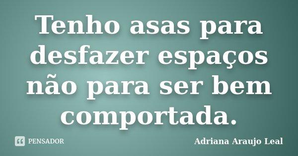 Tenho asas para desfazer espaços não para ser bem comportada.... Frase de Adriana Araujo Leal.