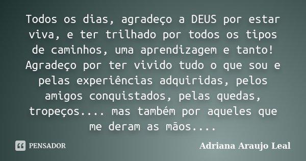 Todos os dias, agradeço a DEUS por estar viva, e ter trilhado por todos os tipos de caminhos, uma aprendizagem e tanto! Agradeço por ter vivido tudo o que sou e... Frase de Adriana Araujo Leal.