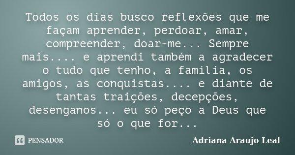 Todos os dias busco reflexões que me façam aprender, perdoar, amar, compreender, doar-me... Sempre mais.... e aprendi também a agradecer o tudo que tenho, a fam... Frase de Adriana Araujo Leal.