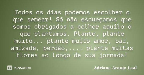 Todos os dias podemos escolher o que semear! Só não esqueçamos que somos obrigados a colher aquilo o que plantamos. Plante, plante muito... plante muito amor, p... Frase de Adriana Araujo Leal.