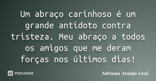 Um abraço carinhoso é um grande antídoto contra tristeza. Meu abraço a todos os amigos que me deram forças nos últimos dias!... Frase de Adriana Araujo Leal.