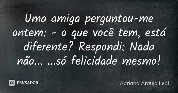 Uma amiga perguntou-me ontem: - o que você tem, está diferente? Respondi: Nada não... ...só felicidade mesmo!... Frase de Adriana Araujo Leal.