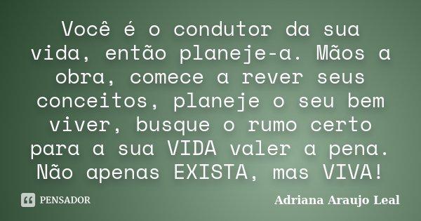 Você é o condutor da sua vida, então planeje-a. Mãos a obra, comece a rever seus conceitos, planeje o seu bem viver, busque o rumo certo para a sua VIDA valer a... Frase de Adriana Araujo Leal.