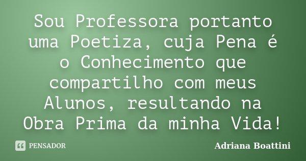 Sou Professora portanto uma Poetiza, cuja Pena é o Conhecimento que compartilho com meus Alunos, resultando na Obra Prima da minha Vida!... Frase de Adriana Boattini.
