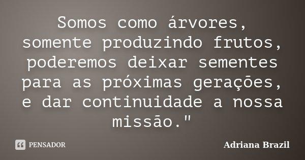 """Somos como árvores, somente produzindo frutos, poderemos deixar sementes para as próximas gerações, e dar continuidade a nossa missão.""""... Frase de Adriana Brazil."""
