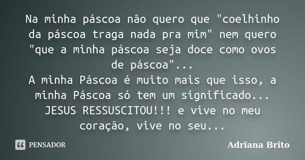 """Na minha páscoa não quero que """"coelhinho da páscoa traga nada pra mim"""" nem quero """"que a minha páscoa seja doce como ovos de páscoa""""... A min... Frase de Adriana Brito."""