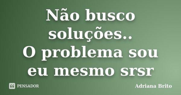 Não busco soluções.. O problema sou eu mesmo srsr... Frase de Adriana Brito.