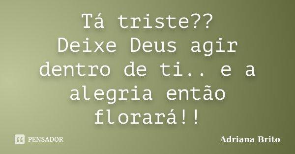 Tá triste?? Deixe Deus agir dentro de ti.. e a alegria então florará!!... Frase de Adriana Brito.