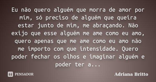 Eu não quero alguém que morra de amor por mim, só preciso de alguém que queira estar junto de mim, me abraçando. Não exijo que esse alguém me ame como eu amo, q... Frase de Adriana Britto.