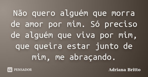 Não quero alguém que morra de amor por mim. Só preciso de alguém que viva por mim, que queira estar junto de mim, me abraçando.... Frase de Adriana Britto.