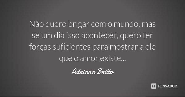Não quero brigar com o mundo, mas se um dia isso acontecer, quero ter forças suficientes para mostrar a ele que o amor existe...... Frase de Adriana Britto.