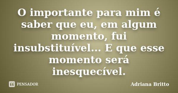 O importante para mim é saber que eu, em algum momento, fui insubstituível... E que esse momento será inesquecível.... Frase de Adriana Britto.