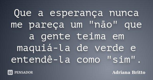 """Que a esperança nunca me pareça um """"não"""" que a gente teima em maquiá-la de verde e entendê-la como """"sim"""".... Frase de Adriana Britto."""