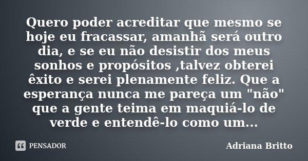 Quero poder acreditar que mesmo se hoje eu fracassar, amanhã será outro dia, e se eu não desistir dos meus sonhos e propósitos ,talvez obterei êxito e serei ple... Frase de Adriana Britto.