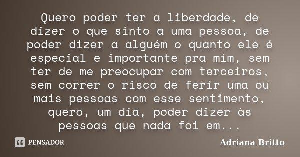 Quero poder ter a liberdade, de dizer o que sinto a uma pessoa, de poder dizer a alguém o quanto ele é especial e importante pra mim, sem ter de me preocupar co... Frase de Adriana Britto.
