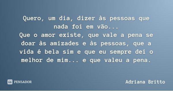 Quero, um dia, dizer às pessoas que nada foi em vão... Que o amor existe, que vale a pena se doar às amizades e às pessoas, que a vida é bela sim e que eu sempr... Frase de Adriana Britto.