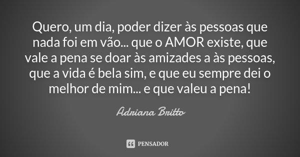 Quero, um dia, poder dizer às pessoas que nada foi em vão... que o AMOR existe, que vale a pena se doar às amizades a às pessoas, que a vida é bela sim, e que e... Frase de Adriana Britto.