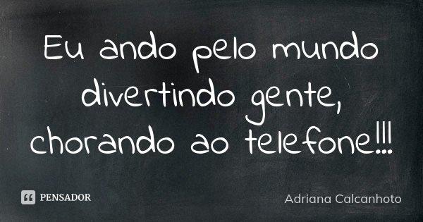 Eu ando pelo mundo divertindo gente, chorando ao telefone!!!... Frase de Adriana Calcanhoto.