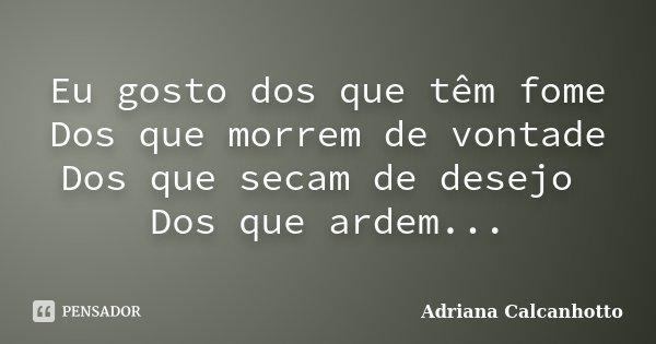 Eu gosto dos que têm fome Dos que morrem de vontade Dos que secam de desejo Dos que ardem...... Frase de Adriana Calcanhotto.
