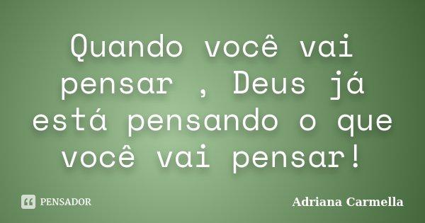 Quando você vai pensar , Deus já está pensando o que você vai pensar!... Frase de Adriana Carmella.