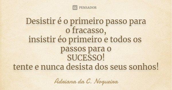Desistir é o primeiro passo para o fracasso, insistir éo primeiro e todos os passos para o SUCESSO! tente e nunca desista dos seus sonhos!... Frase de Adriana da C. Nogueira.