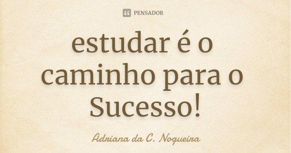 estudar é o caminho para o Sucesso!... Frase de Adriana da C. Nogueira.