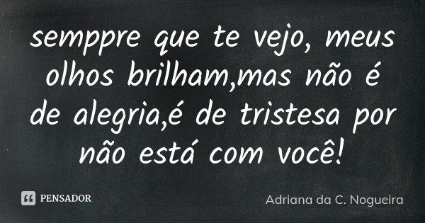 semppre que te vejo, meus olhos brilham,mas não é de alegria,é de tristesa por não está com você!... Frase de Adriana da C. Nogueira.