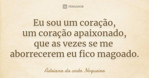 Eu sou um coração, um coração apaixonado, que as vezes se me aborrecerem eu fico magoado.... Frase de Adriana da costa Nogueira.