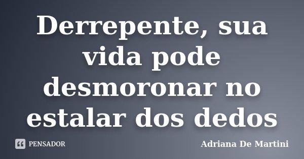 Derrepente, sua vida pode desmoronar no estalar dos dedos... Frase de Adriana De Martini.