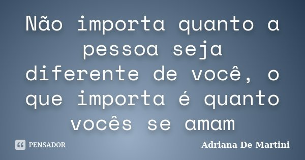 Não importa quanto a pessoa seja diferente de você, o que importa é quanto vocês se amam... Frase de Adriana De Martini.