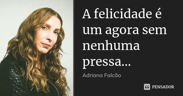 A felicidade é um agora sem nenhuma pressa...... Frase de Adriana Falcão.