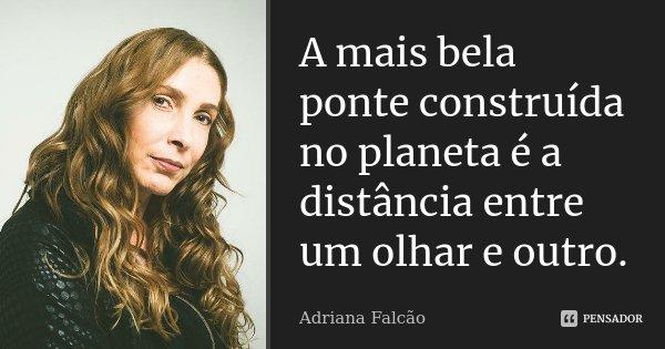A mais bela ponte construída no planeta é a distância entre um olhar e outro.... Frase de Adriana Falcão.